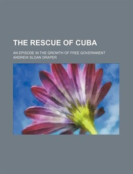 Book The Rescue Of Cuba; An Episode In The Growth Of Free Government by Andrew Sloan Draper