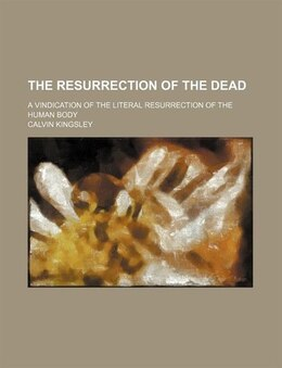 Book The Resurrection Of The Dead; A Vindication Of The Literal Resurrection Of The Human Body by Calvin Kingsley