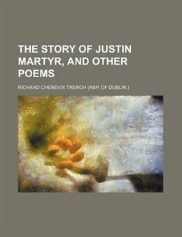 Book The Story Of Justin Martyr, And Other Poems by Richard Chenevix Trench