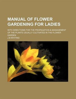 Book Manual Of Flower Gardening For Ladies; With Directions For The Propagation & Management Of The… by J B Whiting