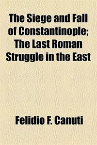 Book The Siege and Fall of Constantinople; The Last Roman Struggle in the East by Felidio F. Canuti