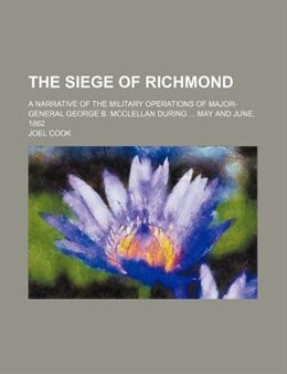 Book The Siege Of Richmond; A Narrative Of The Military Operations Of Major-general George B. Mcclellan… by Joel Cook