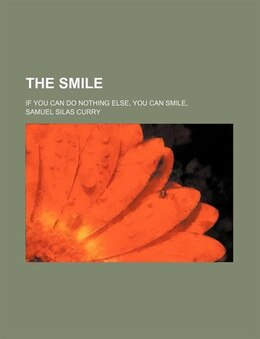 Book The Smile; If You Can Do Nothing Else, You Can Smile by Samuel Silas Curry