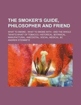 Book The Smoker's Guide, Philosopher And Friend; What To Smoke - What To Smoke With - And The Whole… by Andrew Steinmetz