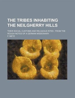 Book The Tribes Inhabiting The Neilgherry Hills; Their Social Customs And Religious Rites  From The… by F. Metz