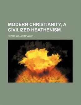 Book Modern Christianity, A Civilized Heathenism by Henry William Pullen