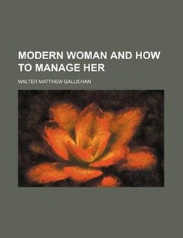 Book Modern Woman And How To Manage Her by Walter Matthew Gallichan