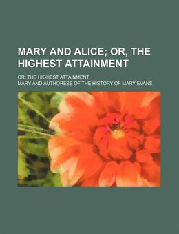Book Mary And Alice; Or, The Highest Attainment. Or, The Highest Attainment by Mary
