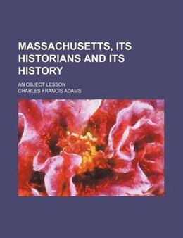 Book Massachusetts, Its Historians And Its History; An Object Lesson by Charles Francis Adams