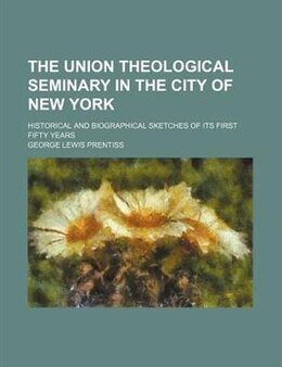 Book The Union Theological Seminary In The City Of New York; Historical And Biographical Sketches Of Its… by George Lewis Prentiss