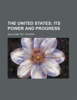 Book The United States;  Its Power And Progress by Guillaume Tell Poussin