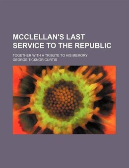 Book Mcclellan's Last Service To The Republic; Together With A Tribute To His Memory by George Ticknor Curtis