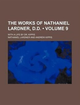 Book The Works Of Nathaniel Lardner, D.d. (volume 9); With A Life By Dr. Kippis by Nathaniel Lardner