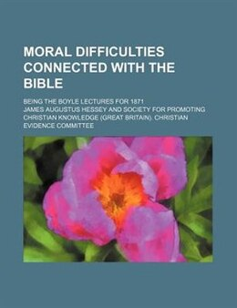 Book Moral Difficulties Connected With The Bible; Being The Boyle Lectures For 1871 by James Augustus Hessey