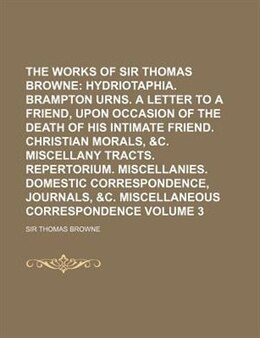 Book The Works Of Sir Thomas Browne;  Hydriotaphia. Brampton Urns. A Letter To A Friend, Upon Occasion… by Sir Thomas Browne