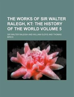 Book The Works Of Sir Walter Ralegh, Kt Volume 5;  The History Of The World by Sir Walter Raleigh