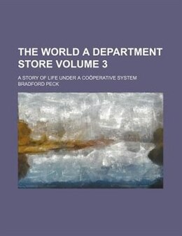 Book The World A Department Store Volume 3; A Story Of Life Under A Coöperative System by Bradford Peck