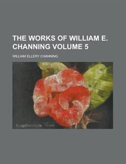 Book The Works Of William E. Channing Volume 5 by William Ellery Channing