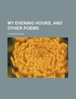 Book My Evening Hours, And Other Poems by Charles Sykes