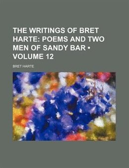 Book The Writings Of Bret Harte (volume 12);  Poems And Two Men Of Sandy Bar: Poems and Two men of Sandy… by Bret Harte