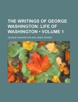 Book The Writings Of George Washington (volume 1); Life Of Washington: Life of Washington by George Washington