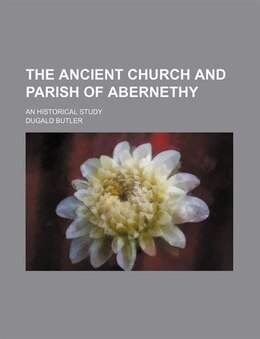 Book The Ancient Church and Parish of Abernethy; An Historical Study by Dugald Butler