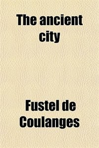 Book The Ancient City; A Study On The Religion, Laws And Institution Of Greece And Rome by Fustel De Coulanges