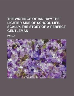 Book The Writings Of Ian Hay Volume 7;  The Lighter Side Of School Life.  Scally, The Story Of A Perfect… by Ian Hay