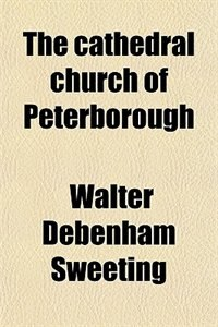 Book The cathedral church of Peterborough by Walter Debenham Sweeting