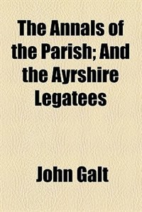 Book The Annals of the Parish; And the Ayrshire Legatees by John Galt