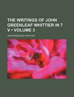 Book The Writings Of John Greenleaf Whittier In 7 V (volume 3) by John Greenleaf Whittier