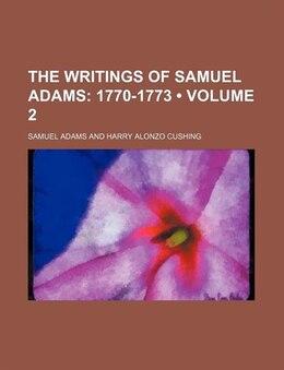 Book The Writings Of Samuel Adams (volume 2); 1770-1773: 1770-1773 by Samuel Adams