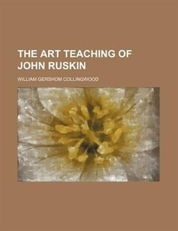 Book The Art Teaching Of John Ruskin by William Gershom Collingwood