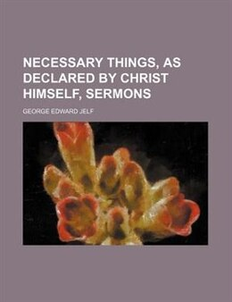 Book Necessary Things, As Declared By Christ Himself, Sermons by George Edward Jelf