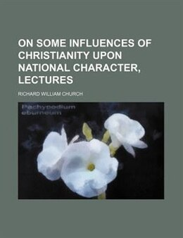 Book On Some Influences Of Christianity Upon National Character, Lectures by Richard William Church