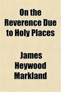 Book On The Reverence Due To Holy Places by James Heywood Markland