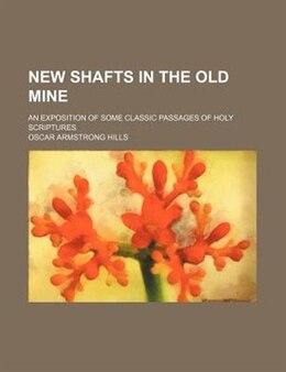 Book New Shafts In The Old Mine; An Exposition Of Some Classic Passages Of Holy Scriptures by Oscar Armstrong Hills