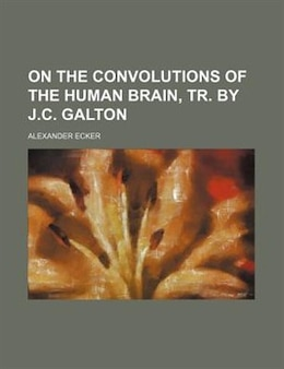 Book On The Convolutions Of The Human Brain, Tr. By J.c. Galton by Alexander Ecker