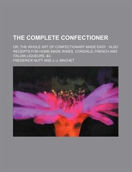 Book The Complete Confectioner; Or, The Whole Art Of Confectionary Made Easy Also Receipts For Home-made… by Frederick Nutt