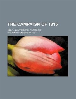 Book The Campaign Of 1815; Ligny Quatre-bras Waterloo by William O'connor Morris
