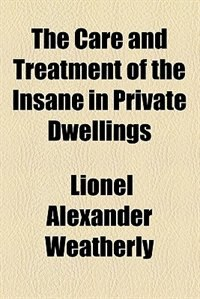 Book The care and treatment of the insane in private dwellings by Lionel Alexander Weatherly