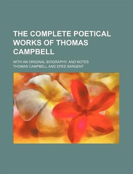 Book The Complete Poetical Works Of Thomas Campbell; With An Original Biography, And Notes by Thomas Campbell