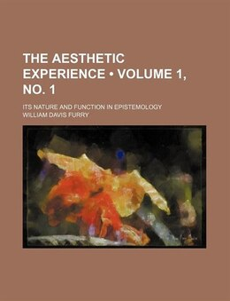 Book The Aesthetic Experience (volume 1, No. 1); Its Nature And Function In Epistemology by William Davis Furry