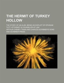 Book The Hermit Of Turkey Hollow; The Story Of An Alibi, Being An Exploit Of Ephraim Tutt, Attorney… by Arthur Cheney Train