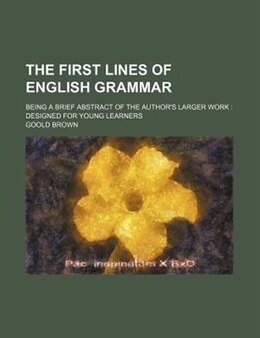 Book The First Lines Of English Grammar; Being A Brief Abstract Of The Author's Larger Work  Designed… by Goold Brown