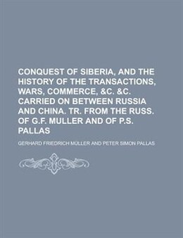 Book Conquest Of Siberia, And The History Of The Transactions, Wars, Commerce, &c. &c. Carried On… by Gerhard Friedrich Müller