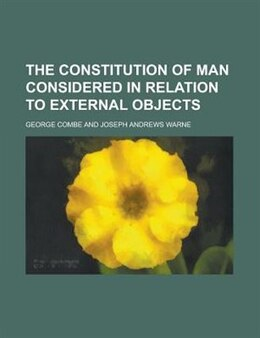 Book The Constitution Of Man Considered In Relation To External Objects by George Combe