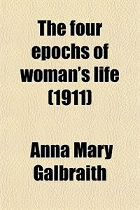 Book The four epochs of woman's life (1911) by Anna Mary Galbraith