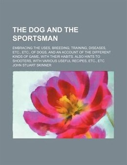 Book The Dog And The Sportsman; Embracing The Uses, Breeding, Training, Diseases, Etc., Etc., Of Dogs… by John Stuart Skinner
