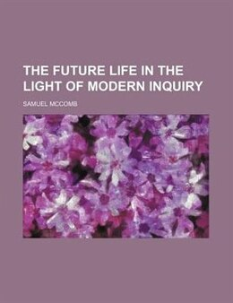 Book The future life in the light of modern inquiry by Samuel Mccomb